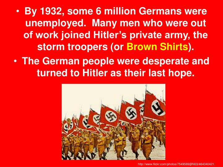 By 1932, some 6 million Germans were unemployed.  Many men who were out of work joined Hitler's private army, the storm troopers (or