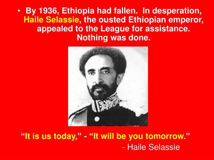 By 1936, Ethiopia had fallen.  In desperation,