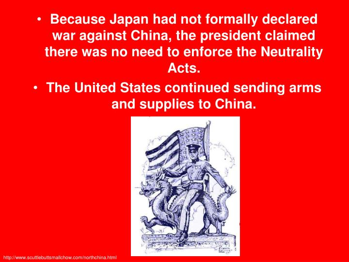 Because Japan had not formally declared war against China, the president claimed there was no need to enforce the Neutrality Acts.