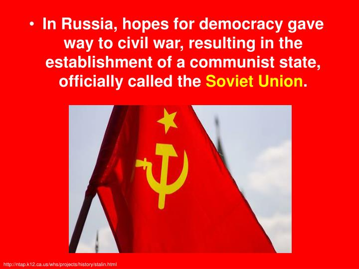 In Russia, hopes for democracy gave way to civil war, resulting in the establishment of a communist state, officially called the