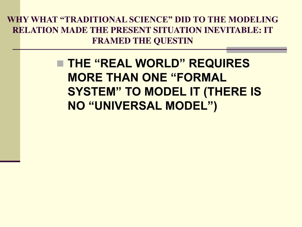 "WHY WHAT ""TRADITIONAL SCIENCE"" DID TO THE MODELING RELATION MADE THE PRESENT SITUATION INEVITABLE: IT FRAMED THE QUESTIN"