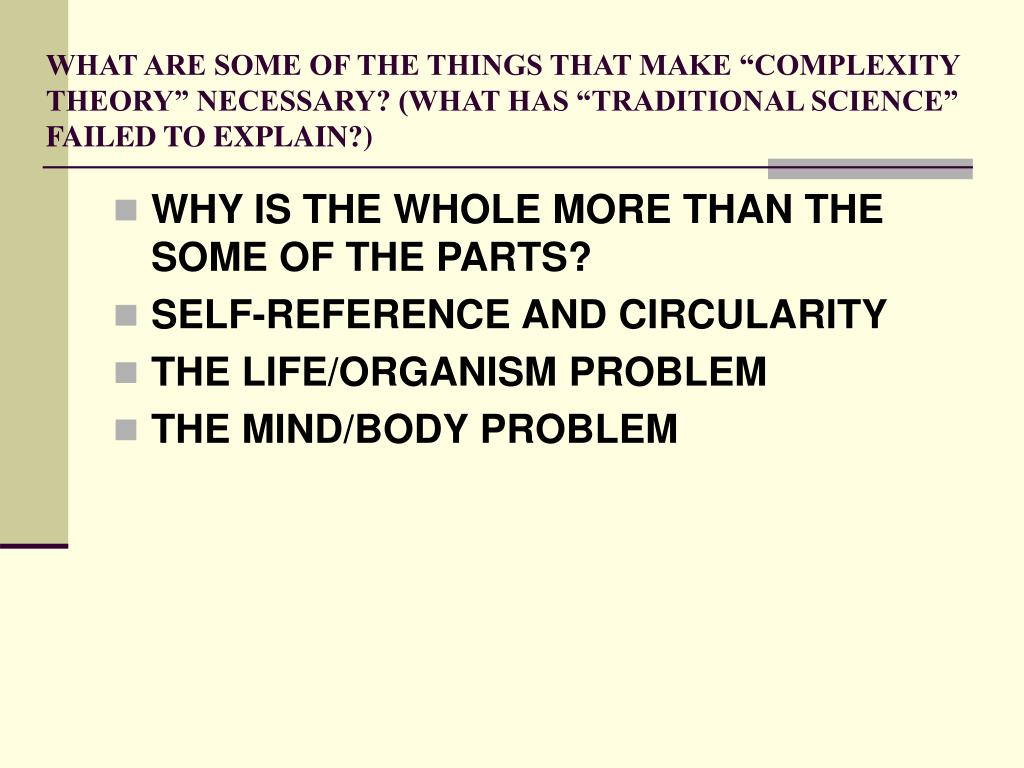 "WHAT ARE SOME OF THE THINGS THAT MAKE ""COMPLEXITY THEORY"" NECESSARY? (WHAT HAS ""TRADITIONAL SCIENCE"" FAILED TO EXPLAIN?)"