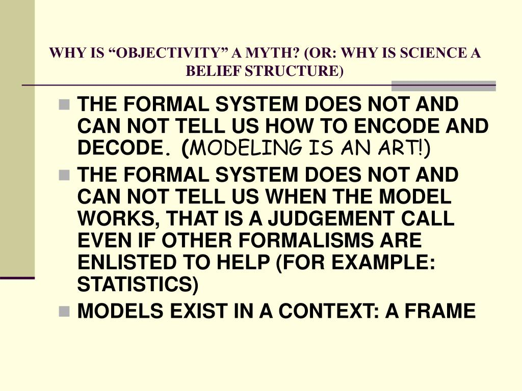 "WHY IS ""OBJECTIVITY"" A MYTH? (OR: WHY IS SCIENCE A BELIEF STRUCTURE)"