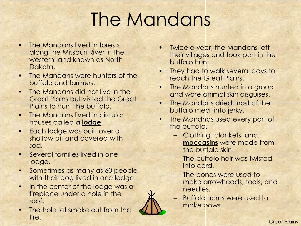 The Mandans lived in forests along the Missouri River in the western land known as North Dakota.