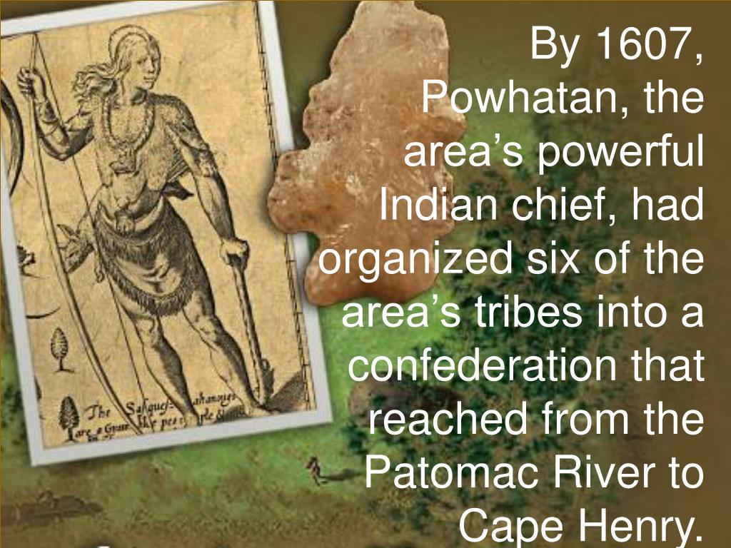 By 1607, Powhatan, the area's powerful Indian chief, had organized six of the area's tribes into a confederation that reached from the Patomac River to Cape Henry.