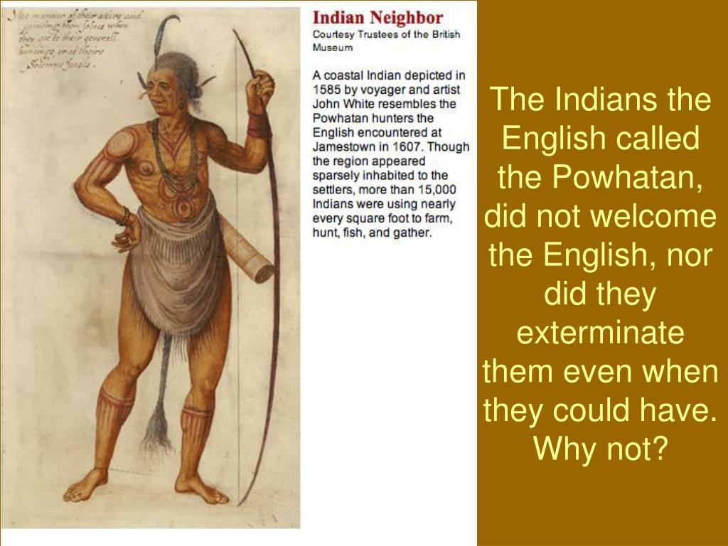 The Indians the English called the Powhatan, did not welcome the English, nor did they exterminate them even when they could have.  Why not?