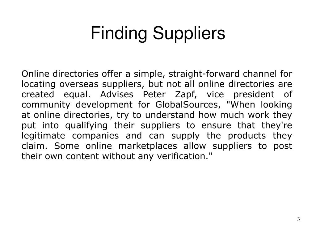 """Online directories offer a simple, straight-forward channel for locating overseas suppliers, but not all online directories are created equal. Advises Peter Zapf, vice president of community development for GlobalSources, """"When looking at online directories, try to understand how much work they put into qualifying their suppliers to ensure that they're legitimate companies and can supply the products they claim. Some online marketplaces allow suppliers to post their own content without any verification."""""""