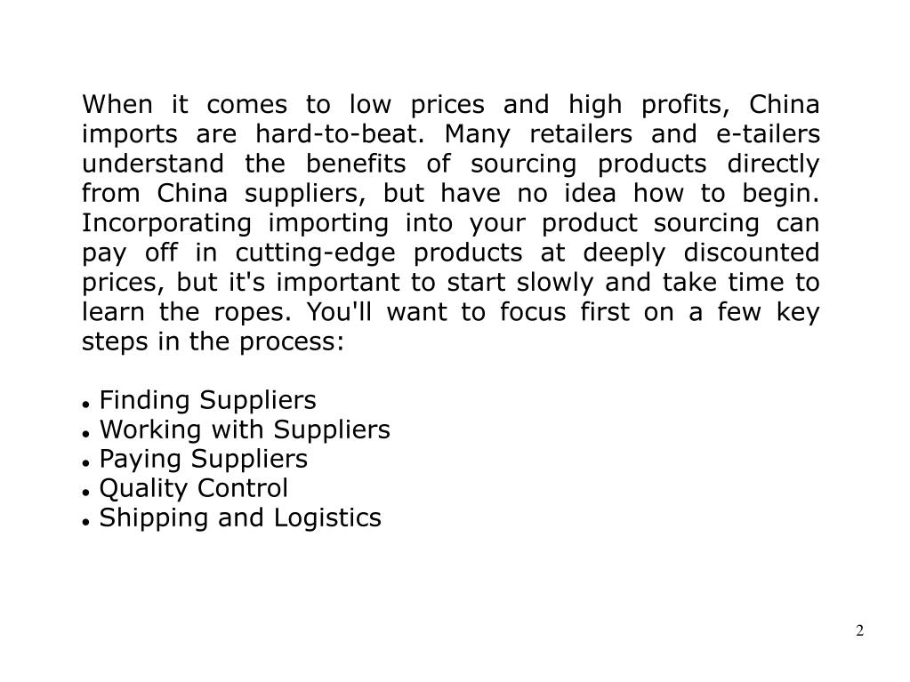When it comes to low prices and high profits, China imports are hard-to-beat. Many retailers and e-tailers understand the benefits of sourcing products directly from China suppliers, but have no idea how to begin. Incorporating importing into your product sourcing can pay off in cutting-edge products at deeply discounted prices, but it's important to start slowly and take time to learn the ropes. You'll want to focus first on a few key steps in the process: