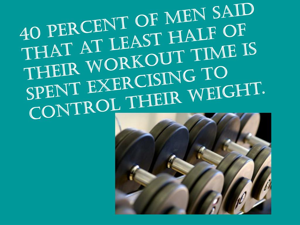 40 percent of men said that at least half of their workout time is spent exercising to control their weight.