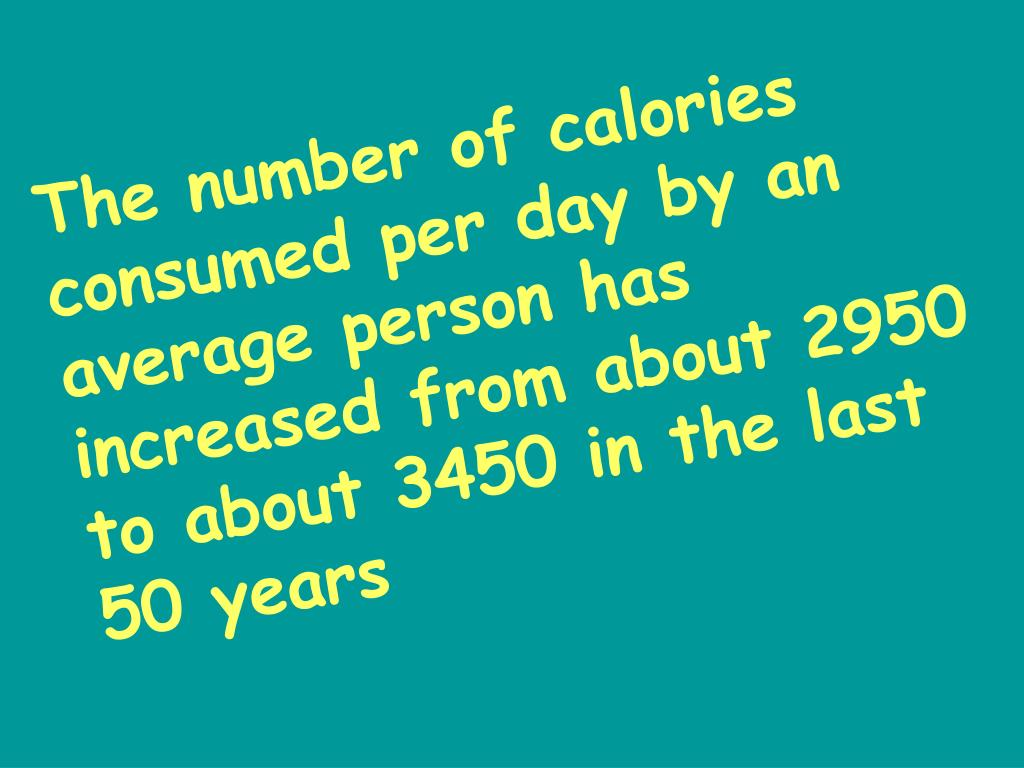 The number of calories consumed per day by an average person has increased from about 2950 to about 3450 in the last 50 years