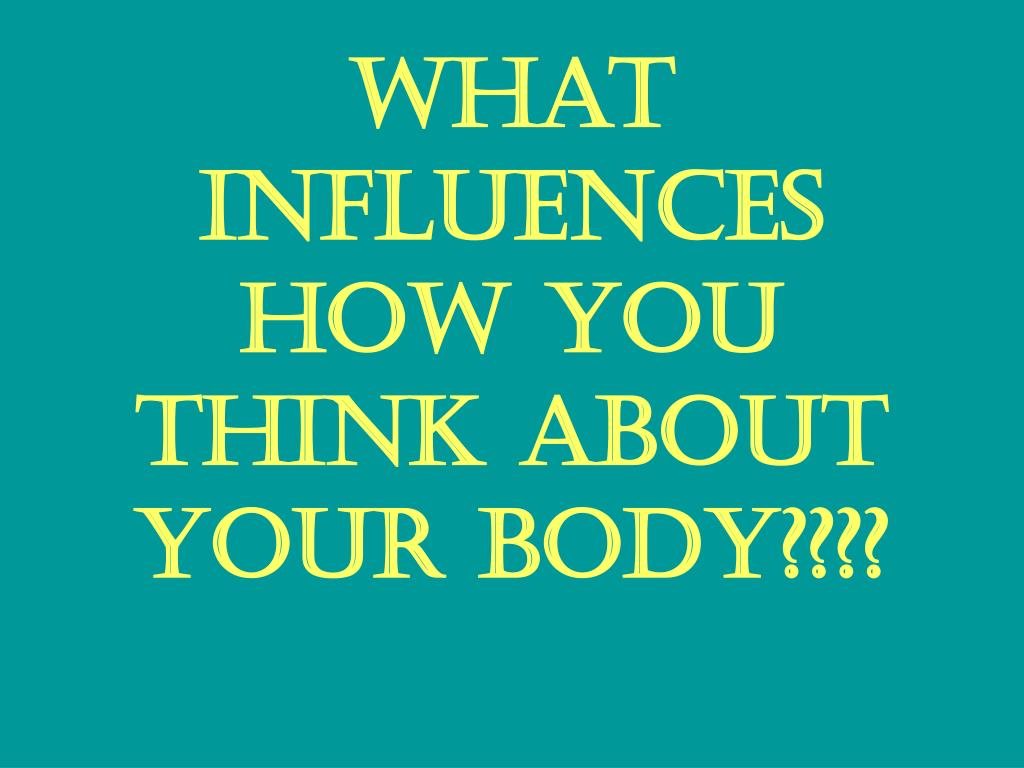 What influences how you think about your body????