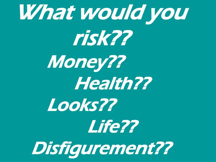 What would you risk money health looks life disfigurement