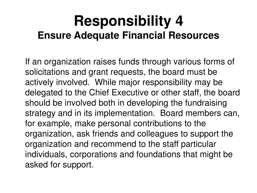 If an organization raises funds through various forms of solicitations and grant requests, the board must be actively involved.  While major responsibility may be delegated to the Chief Executive or other staff, the board should be involved both in developing the fundraising strategy and in its implementation.  Board members can, for example, make personal contributions to the organization, ask friends and colleagues to support the organization and recommend to the staff particular individuals, corporations and foundations that might be asked for support.