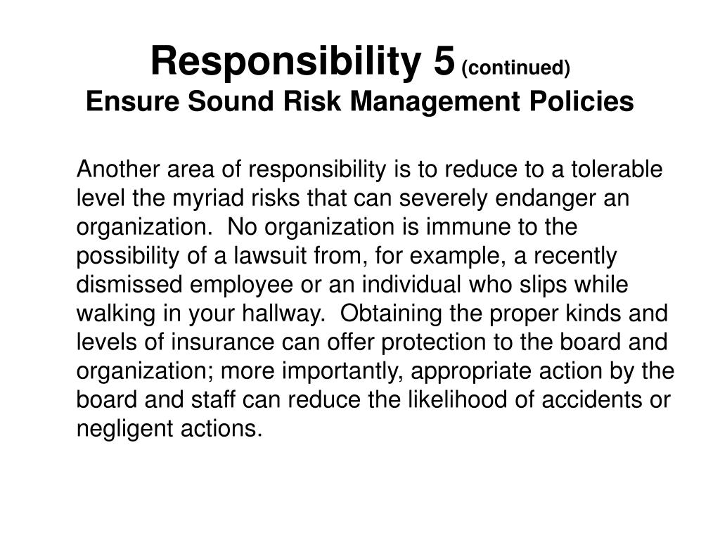 Another area of responsibility is to reduce to a tolerable level the myriad risks that can severely endanger an organization.  No organization is immune to the possibility of a lawsuit from, for example, a recently dismissed employee or an individual who slips while walking in your hallway.  Obtaining the proper kinds and levels of insurance can offer protection to the board and organization; more importantly, appropriate action by the board and staff can reduce the likelihood of accidents or negligent actions.