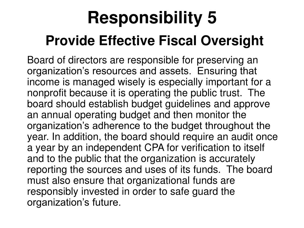 Board of directors are responsible for preserving an organization's resources and assets.  Ensuring that income is managed wisely is especially important for a nonprofit because it is operating the public trust.  The board should establish budget guidelines and approve an annual operating budget and then monitor the organization's adherence to the budget throughout the year. In addition, the board should require an audit once a year by an independent CPA for verification to itself and to the public that the organization is accurately reporting the sources and uses of its funds.  The board must also ensure that organizational funds are responsibly invested in order to safe guard the organization's future.