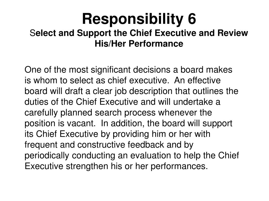 One of the most significant decisions a board makes is whom to select as chief executive.  An effective board will draft a clear job description that outlines the duties of the Chief Executive and will undertake a carefully planned search process whenever the position is vacant.  In addition, the board will support its Chief Executive by providing him or her with frequent and constructive feedback and by periodically conducting an evaluation to help the Chief Executive strengthen his or her performances.