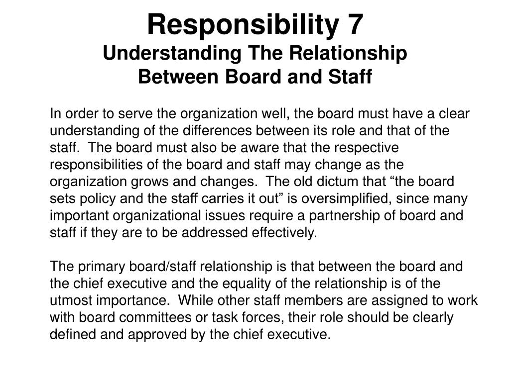 """In order to serve the organization well, the board must have a clear understanding of the differences between its role and that of the staff.  The board must also be aware that the respective responsibilities of the board and staff may change as the organization grows and changes.  The old dictum that """"the board sets policy and the staff carries it out"""" is oversimplified, since many important organizational issues require a partnership of board and staff if they are to be addressed effectively."""