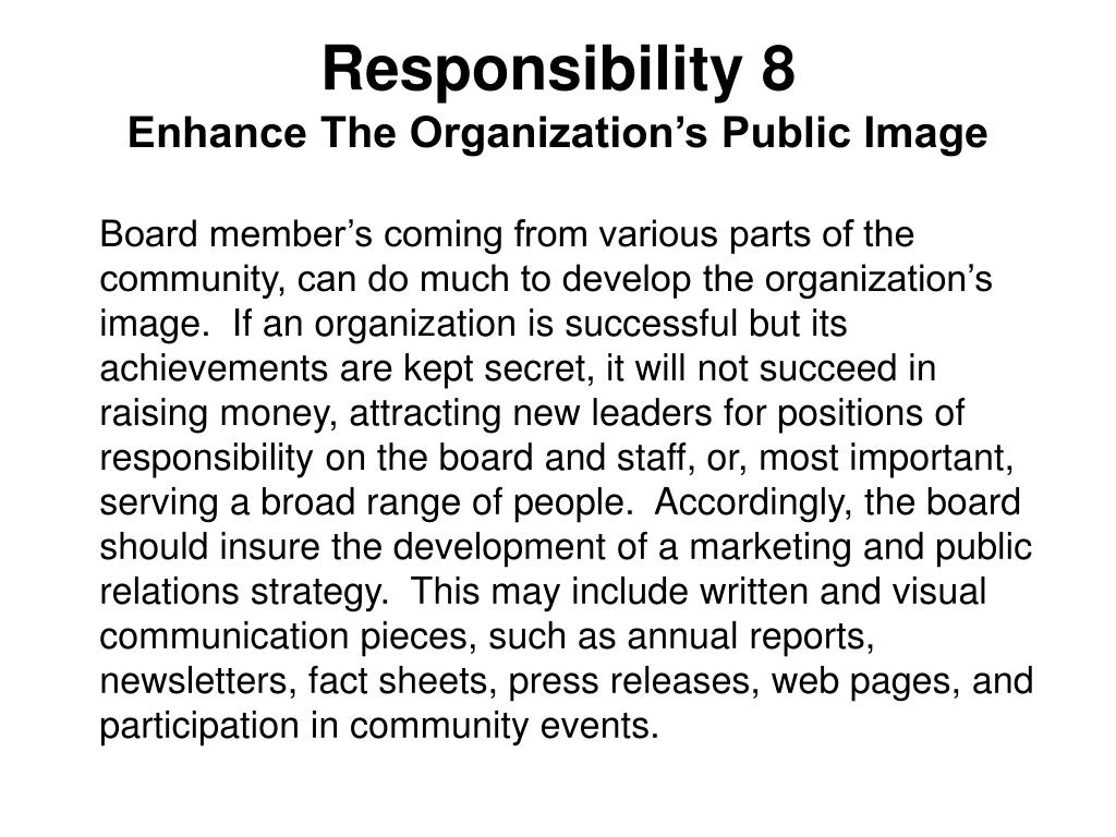 Board member's coming from various parts of the community, can do much to develop the organization's image.  If an organization is successful but its achievements are kept secret, it will not succeed in raising money, attracting new leaders for positions of responsibility on the board and staff, or, most important, serving a broad range of people.  Accordingly, the board should insure the development of a marketing and public relations strategy.  This may include written and visual communication pieces, such as annual reports, newsletters, fact sheets, press releases, web pages, and participation in community events.