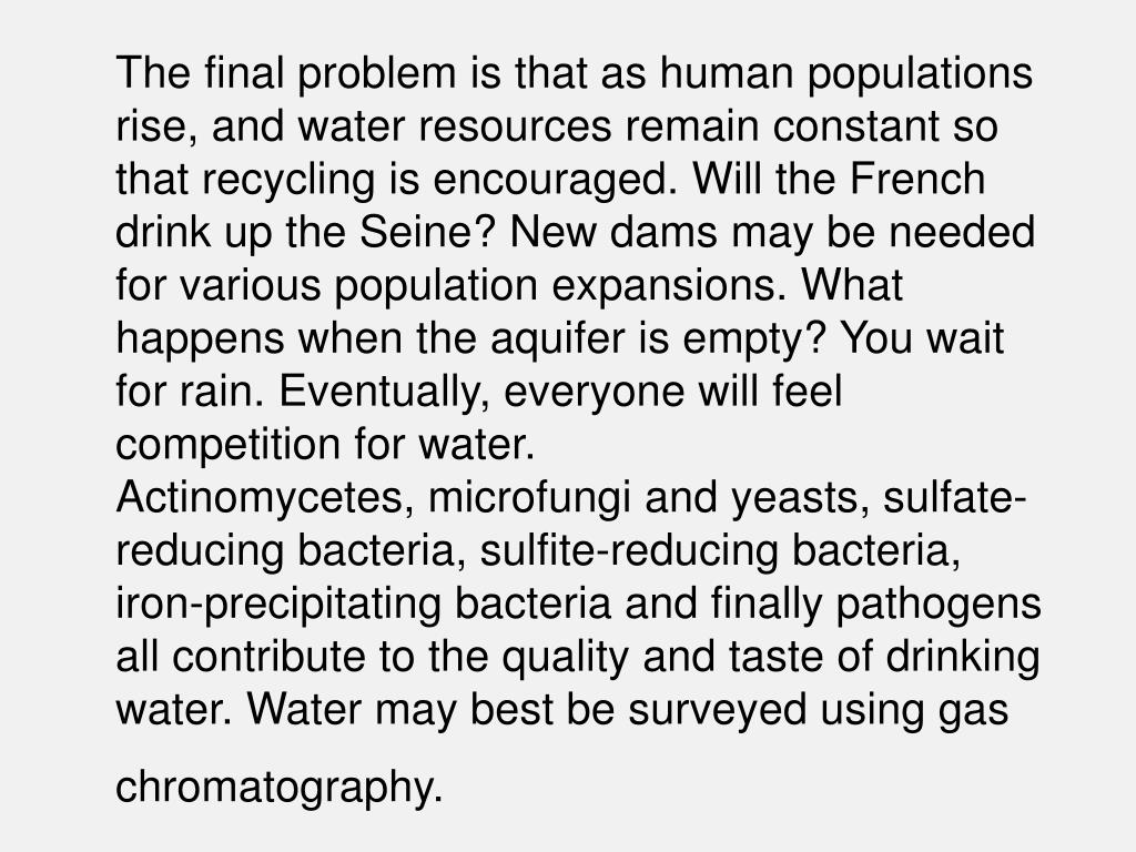 The final problem is that as human populations rise, and water resources remain constant so that recycling is encouraged. Will the French drink up the Seine? New dams may be needed for various population expansions. What happens when the aquifer is empty? You wait for rain. Eventually, everyone will feel competition for water.