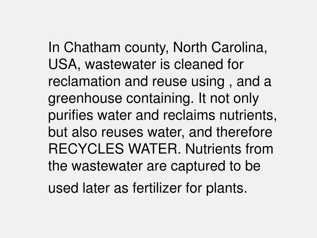In Chatham county, North Carolina, USA, wastewater is cleaned for reclamation and reuse using , and a greenhouse containing. It not only purifies water and reclaims nutrients, but also reuses water, and therefore RECYCLES WATER. Nutrients from the wastewater are captured to be used later as fertilizer for plants.