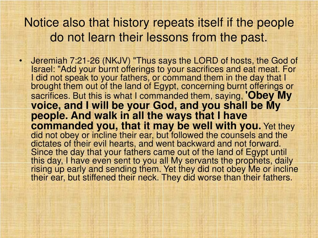 Notice also that history repeats itself if the people do not learn their lessons from the past.