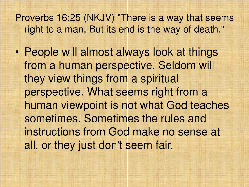 "Proverbs 16:25 (NKJV) ""There is a way that seems right to a man, But its end is the way of death."""