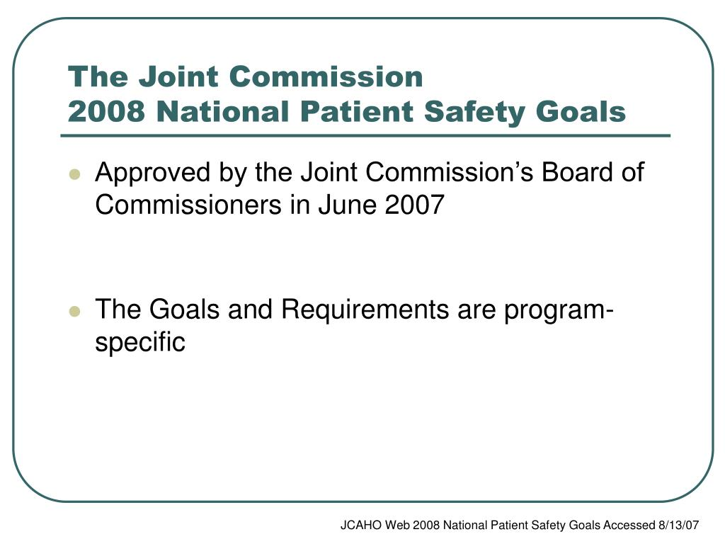 joint commission national patient safety goals Understand the update of the national patient safety goals to be sure your organization is in compliance with the requirements each year health care providers must meet the requirements of the joint commission's national patient safety goals as part of the accreditation process.