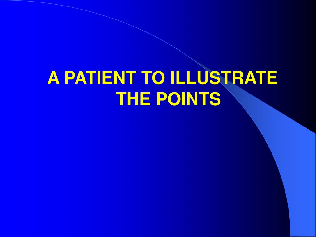 A PATIENT TO ILLUSTRATE THE POINTS