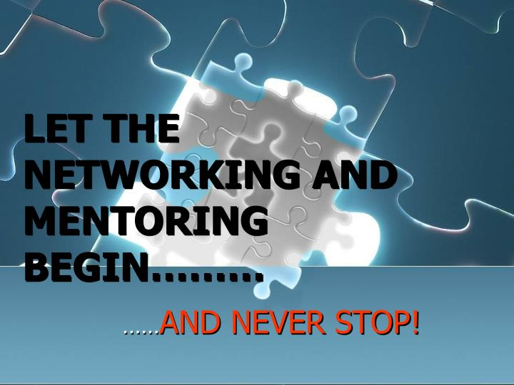 LET THE NETWORKING AND MENTORING BEGIN………