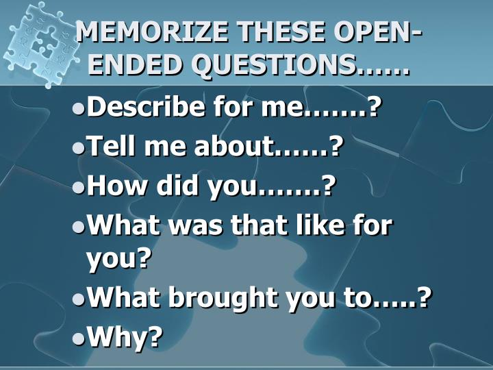 MEMORIZE THESE OPEN-ENDED QUESTIONS……