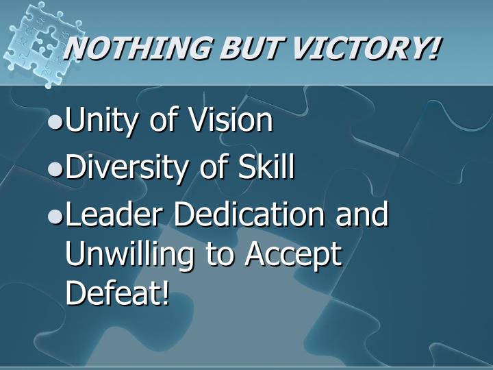 NOTHING BUT VICTORY!