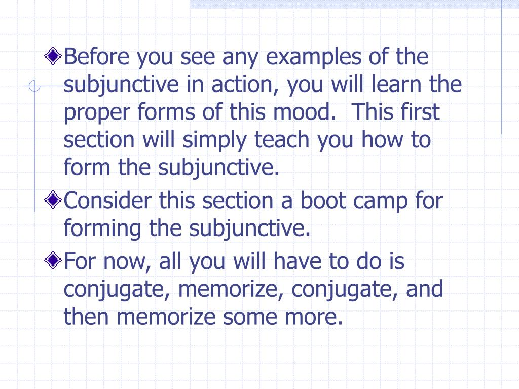 Before you see any examples of the subjunctive in action, you will learn the proper forms of this mood.  This first section will simply teach you how to form the subjunctive.