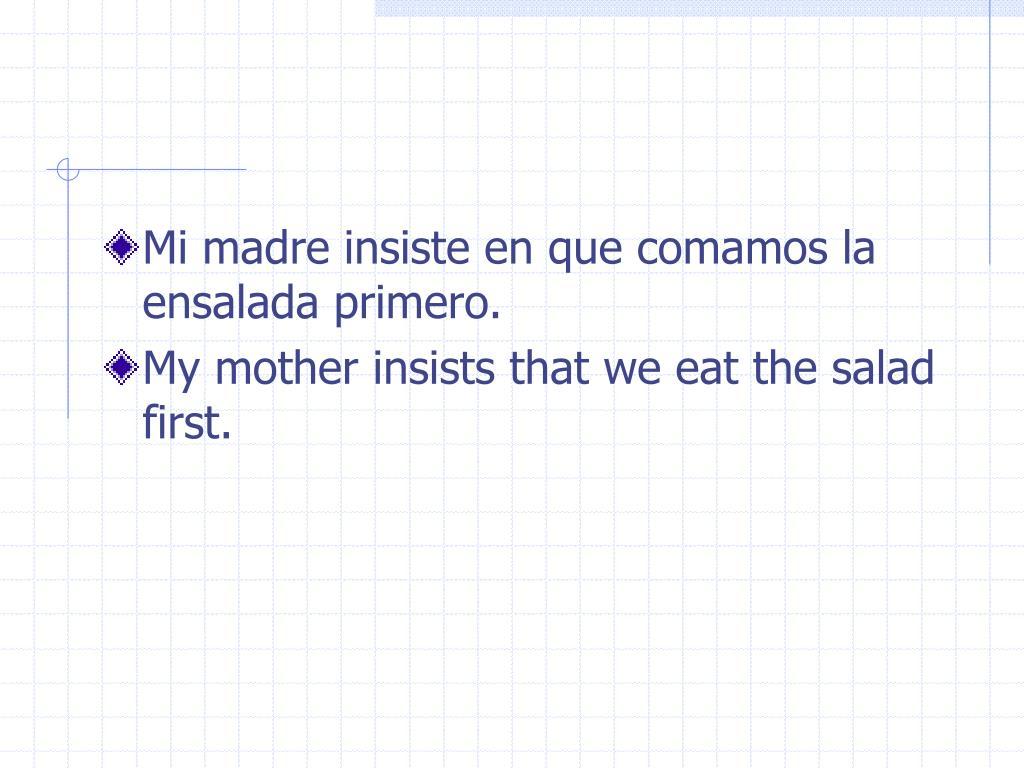 Mi madre insiste en que comamos la ensalada primero.
