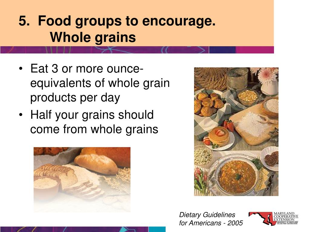 5.  Food groups to encourage.          	Whole grains