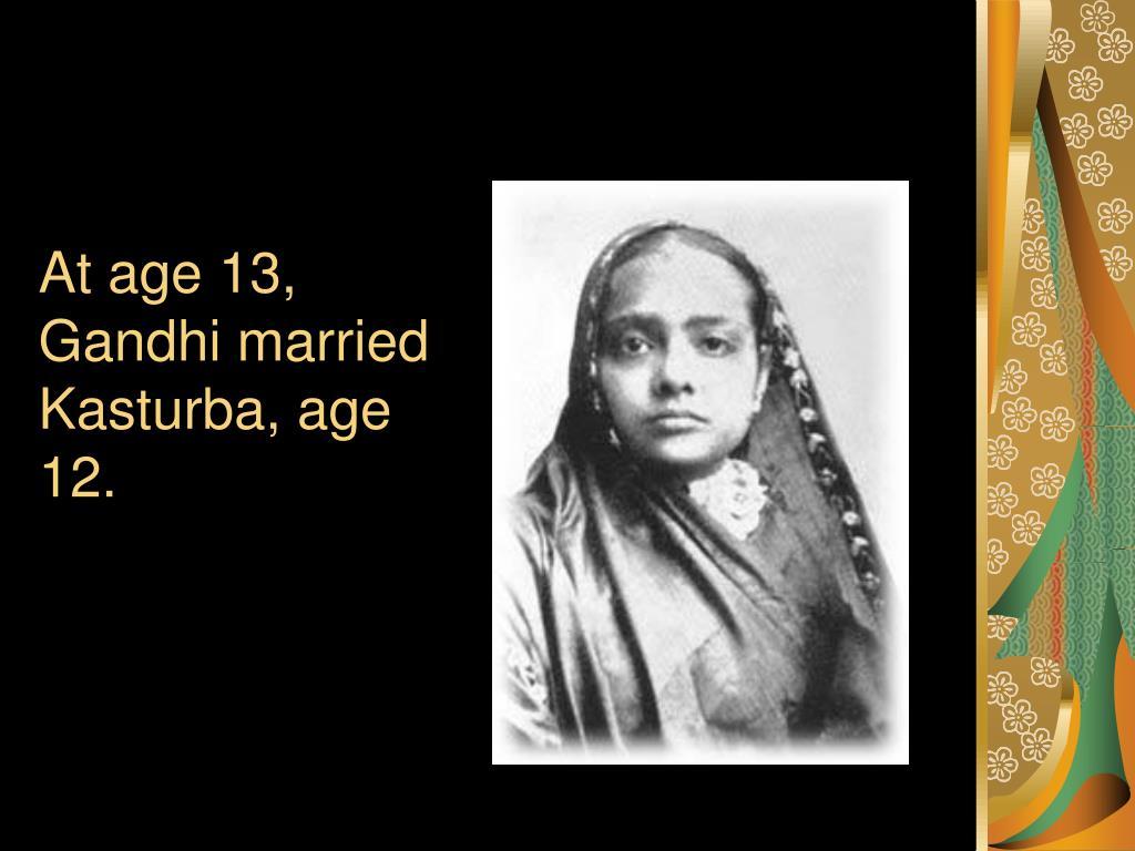 At age 13, Gandhi married Kasturba, age 12.