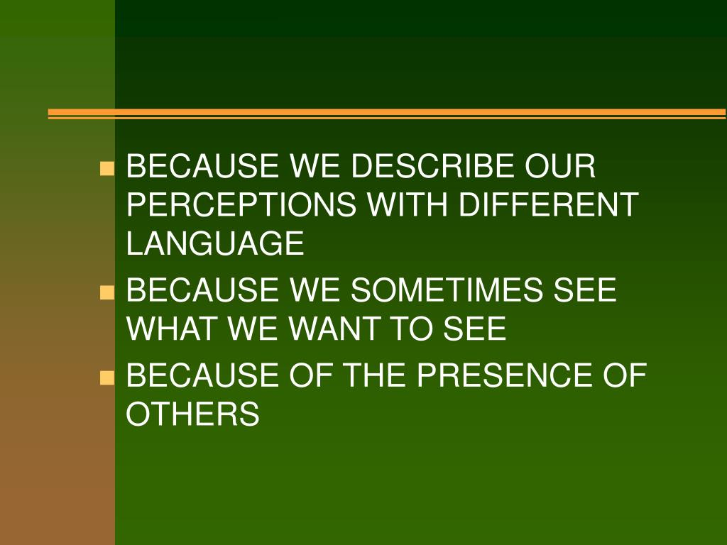 BECAUSE WE DESCRIBE OUR PERCEPTIONS WITH DIFFERENT LANGUAGE