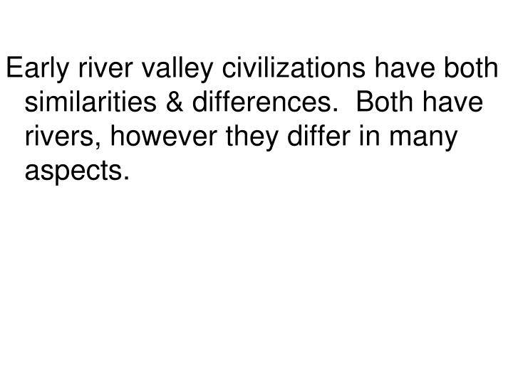 Early river valley civilizations have both similarities & differences.  Both have rivers, however th...