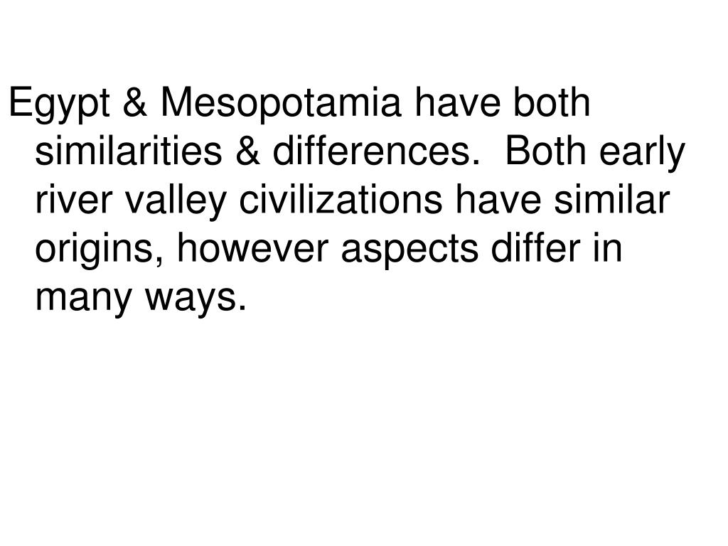 Egypt & Mesopotamia have both similarities & differences.  Both early river valley civilizations have similar origins, however aspects differ in many ways.