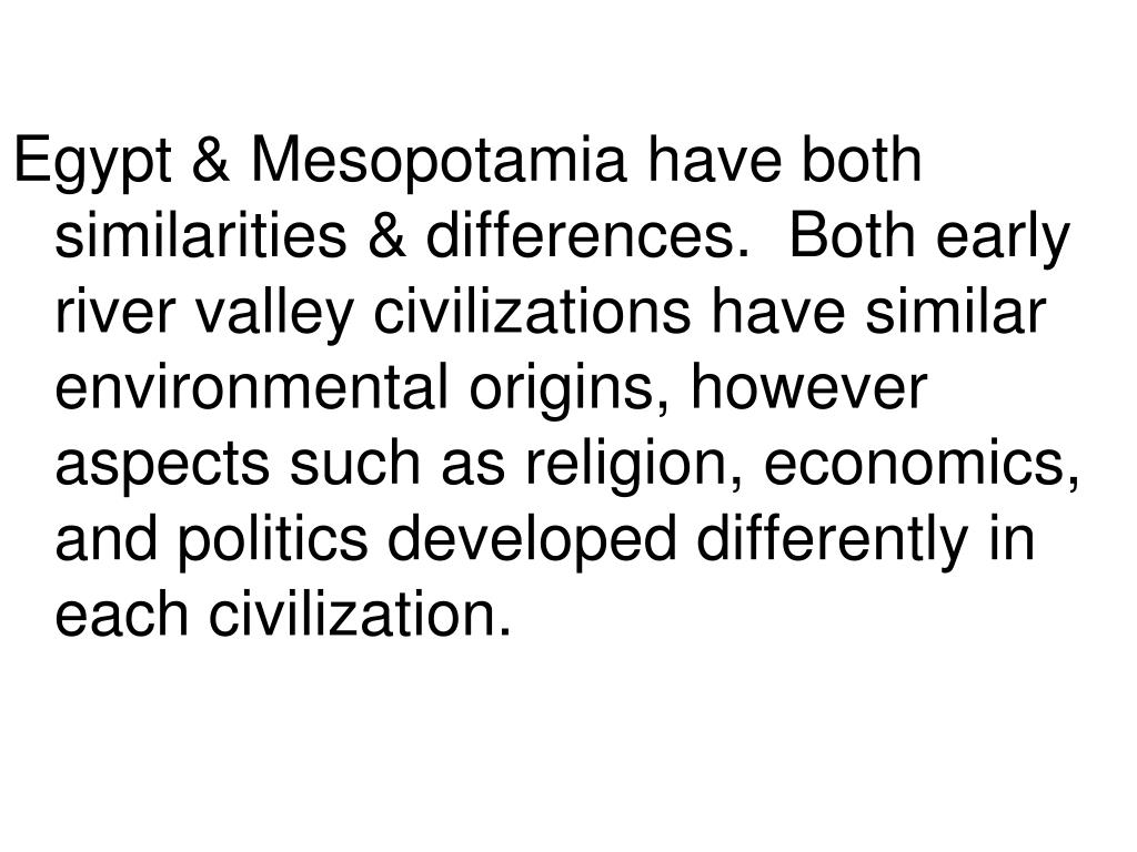 Egypt & Mesopotamia have both similarities & differences.  Both early river valley civilizations have similar environmental origins, however aspects such as religion, economics, and politics developed differently in each civilization.