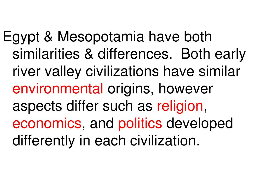 Egypt & Mesopotamia have both similarities & differences.  Both early river valley civilizations have similar