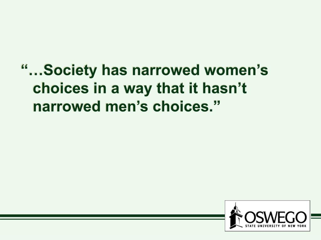 """…Society has narrowed women's choices in a way that it hasn't narrowed men's choices."""