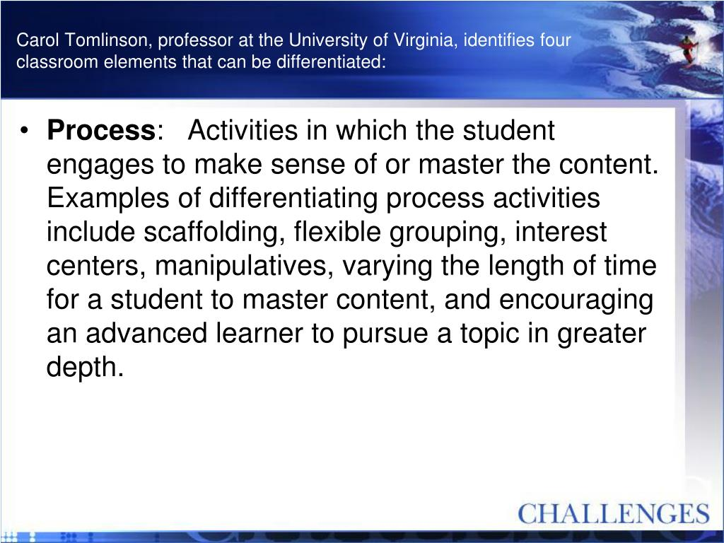 Carol Tomlinson, professor at the University of Virginia, identifies four classroom elements that can be differentiated: