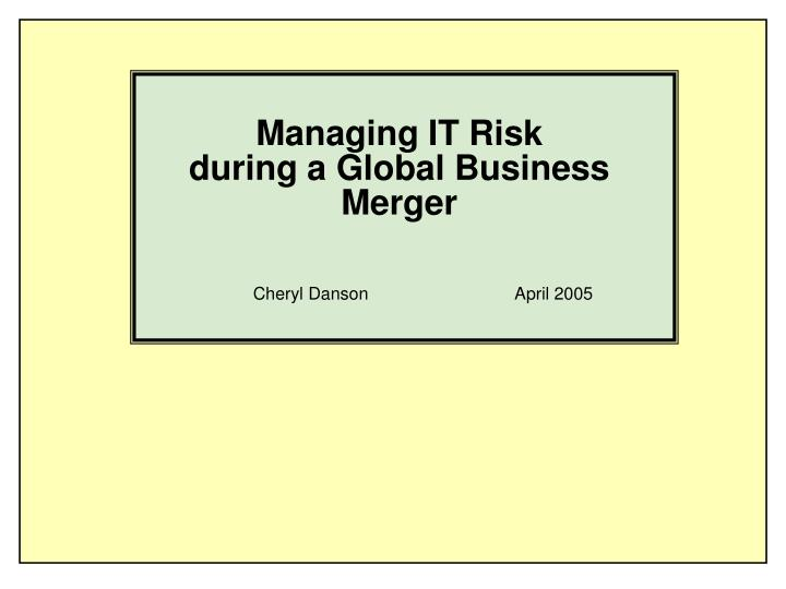 Managing it risk during a global business merger l.jpg