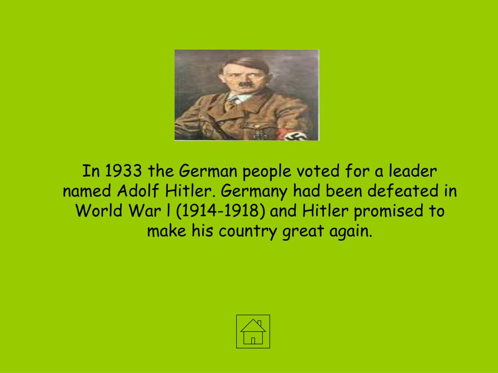 In 1933 the German people voted for a leader named Adolf Hitler. Germany had been defeated in World War l (1914-1918) and Hitler promised to make his country great again.