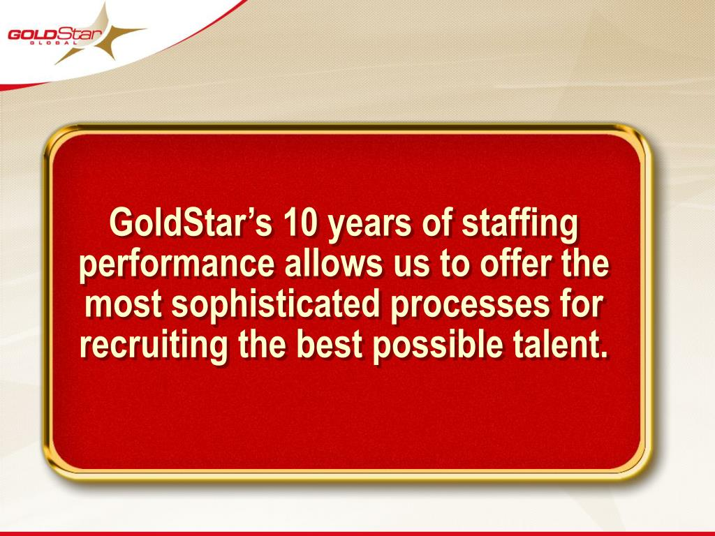 GoldStar's 10 years of staffing performance allows us to offer the most sophisticated processes for recruiting the best possible talent.