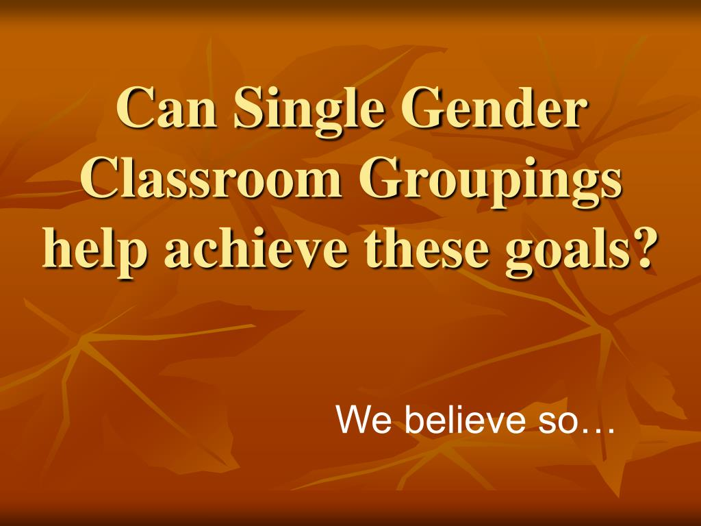 Can Single Gender Classroom Groupings help achieve these goals?