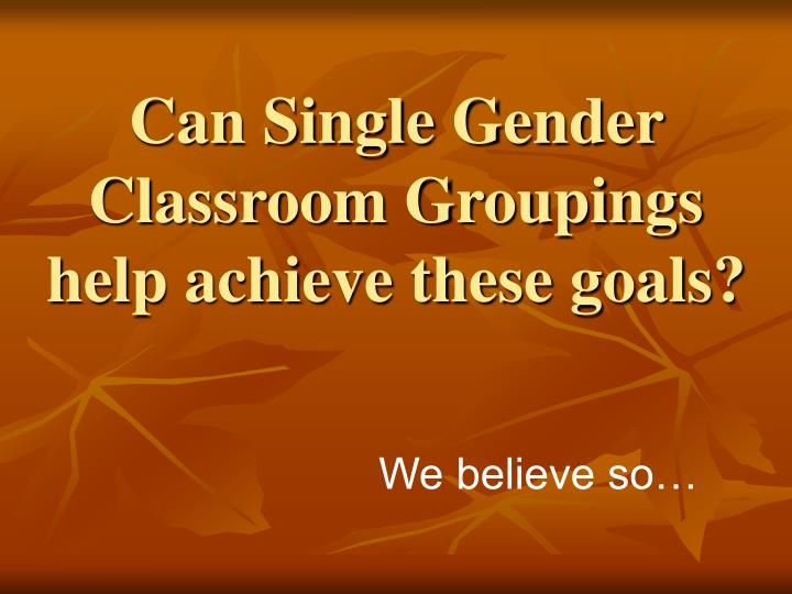 Can single gender classroom groupings help achieve these goals