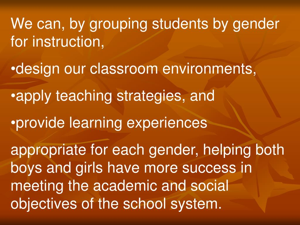 We can, by grouping students by gender for instruction,