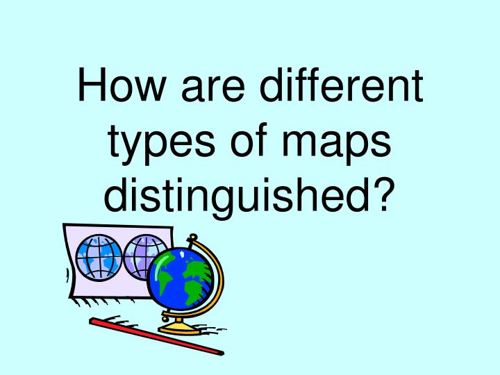 How are different types of maps distinguished l.jpg