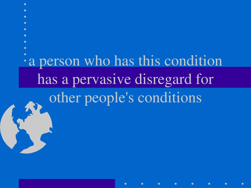 a person who has this condition has a pervasive disregard for other people's conditions